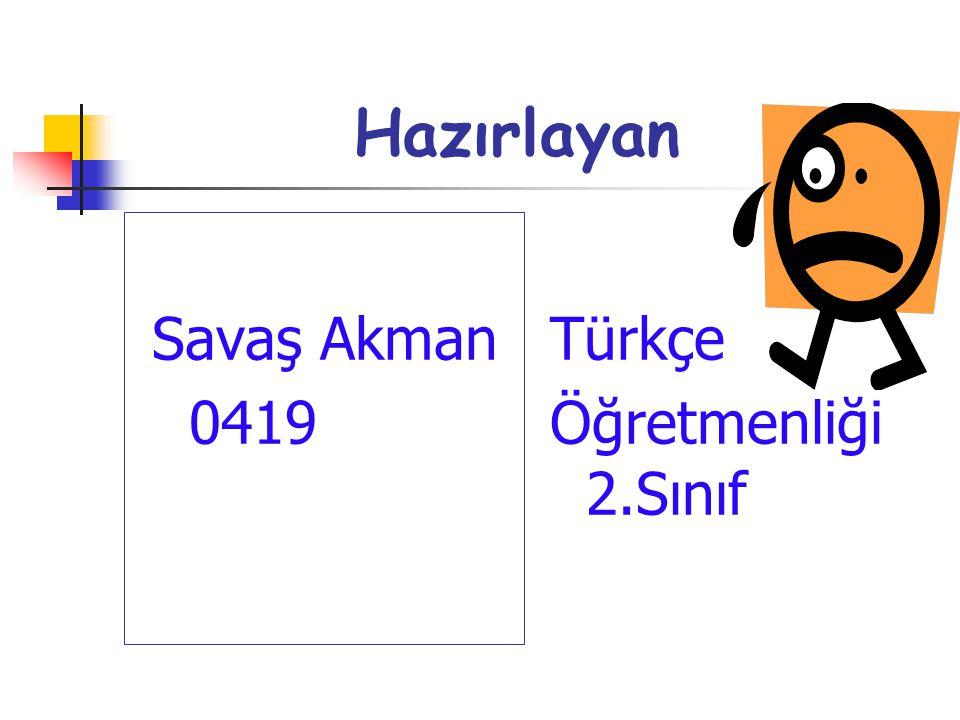 Hazırlayan Savaş Akman 0419 Türkçe Öğretmenliği 2.Sınıf