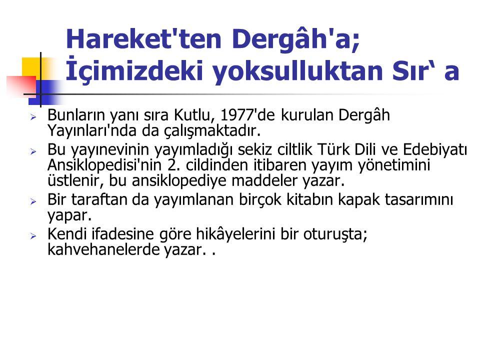 Hareket ten Dergâh a; İçimizdeki yoksulluktan Sır' a  Bunların yanı sıra Kutlu, 1977 de kurulan Dergâh Yayınları nda da çalışmaktadır.