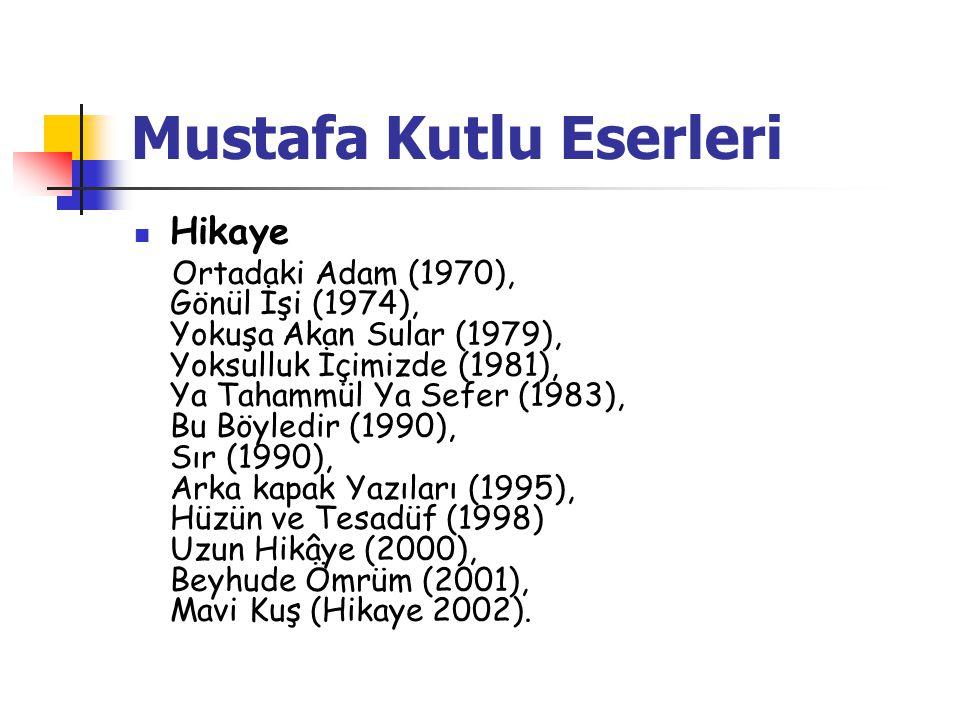 Mustafa Kutlu Eserleri  Hikaye Ortadaki Adam (1970), Gönül İşi (1974), Yokuşa Akan Sular (1979), Yoksulluk İçimizde (1981), Ya Tahammül Ya Sefer (1983), Bu Böyledir (1990), Sır (1990), Arka kapak Yazıları (1995), Hüzün ve Tesadüf (1998) Uzun Hikâye (2000), Beyhude Ömrüm (2001), Mavi Kuş (Hikaye 2002).
