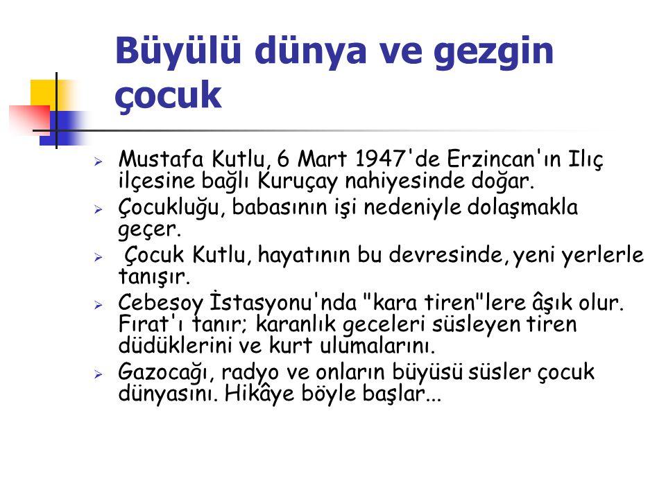 Büyülü dünya ve gezgin çocuk  Mustafa Kutlu, 6 Mart 1947 de Erzincan ın Ilıç ilçesine bağlı Kuruçay nahiyesinde doğar.