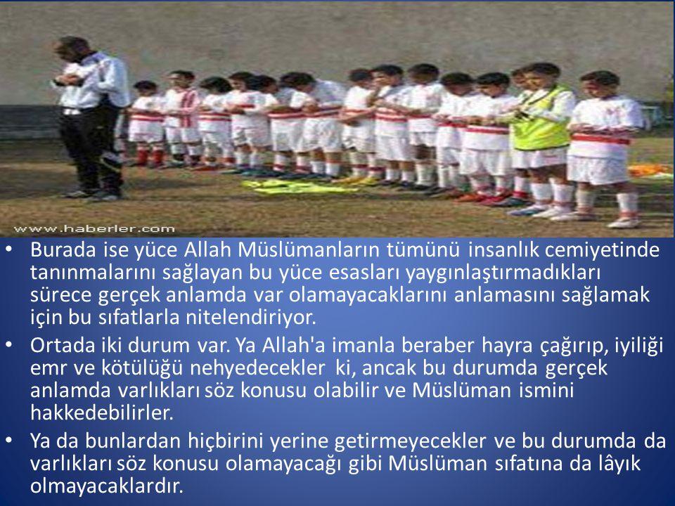 • Burada ise yüce Allah Müslümanların tümünü insanlık cemiyetinde tanınmalarını sağlayan bu yüce esasları yaygınlaştırmadıkları sürece gerçek anlamda