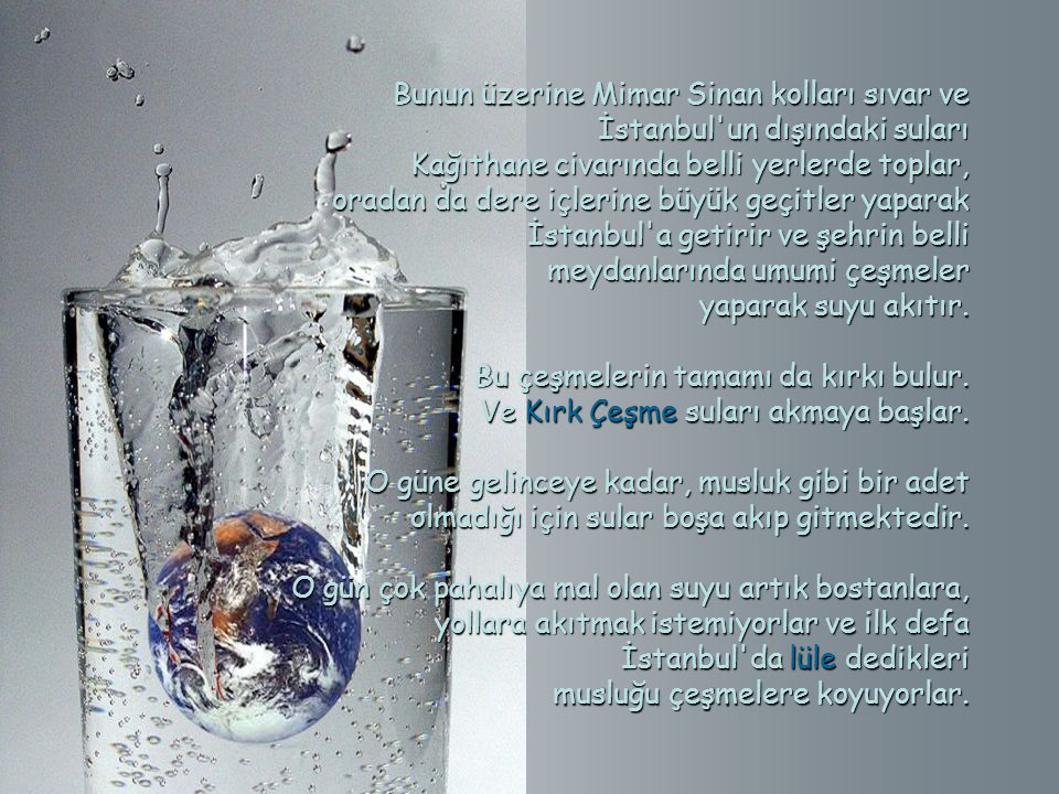 Bunun üzerine Mimar Sinan kolları sıvar ve İstanbul un dışındaki suları Bunun üzerine Mimar Sinan kolları sıvar ve İstanbul un dışındaki suları Kağıthane civarında belli yerlerde toplar, Kağıthane civarında belli yerlerde toplar, oradan da dere içlerine büyük geçitler yaparak oradan da dere içlerine büyük geçitler yaparak İstanbul a getirir ve şehrin belli meydanlarında umumi çeşmeler İstanbul a getirir ve şehrin belli meydanlarında umumi çeşmeler yaparak suyu akıtır.