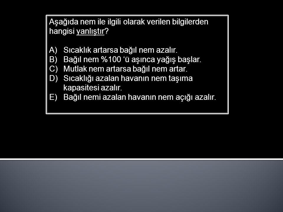 Aşağıda nem ile ilgili olarak verilen bilgilerden hangisi yanlıştır? A)Sıcaklık artarsa bağıl nem azalır. B)Bağıl nem %100 'ü aşınca yağış başlar. C)M