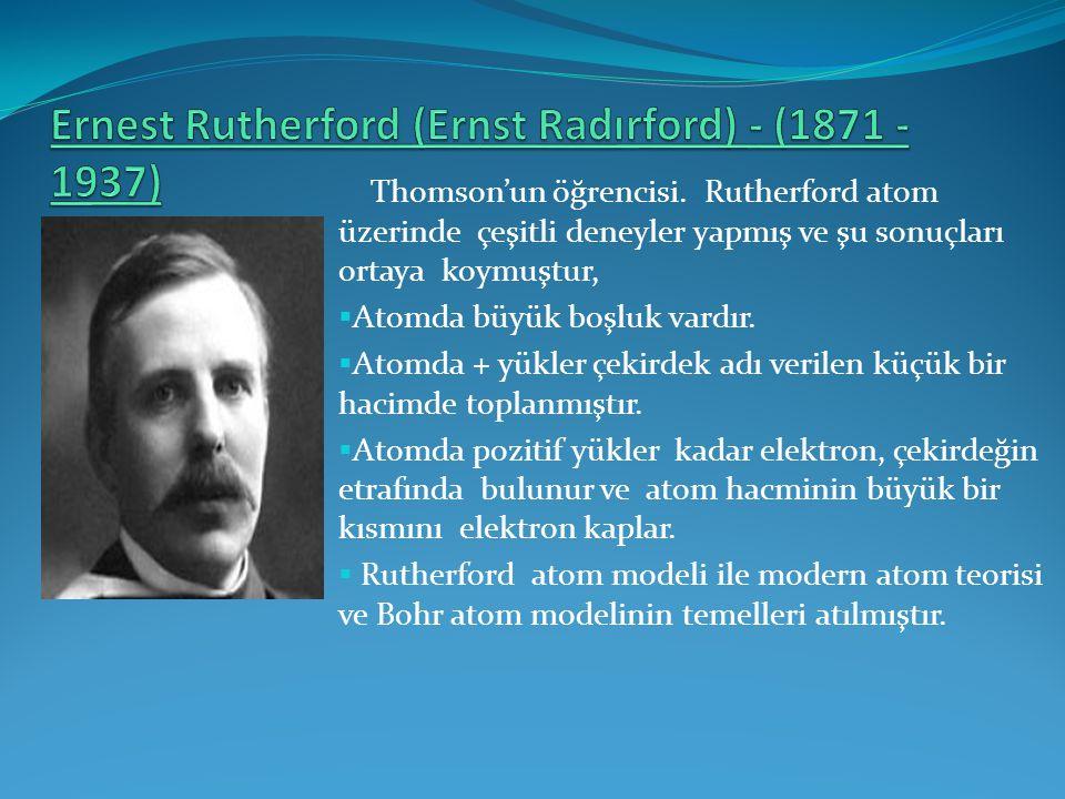 Thomson'un öğrencisi. Rutherford atom üzerinde çeşitli deneyler yapmış ve şu sonuçları ortaya koymuştur,  Atomda büyük boşluk vardır.  Atomda + yükl