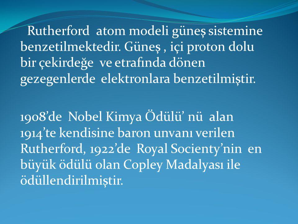 Rutherford atom modeli güneş sistemine benzetilmektedir. Güneş, içi proton dolu bir çekirdeğe ve etrafında dönen gezegenlerde elektronlara benzetilmiş