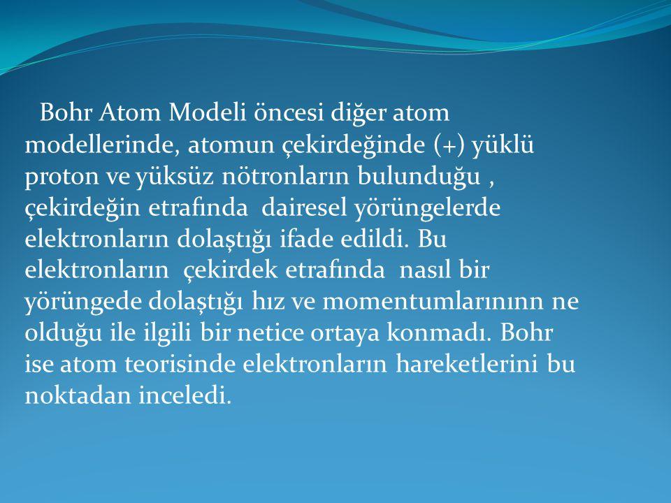 Bohr Atom Modeli öncesi diğer atom modellerinde, atomun çekirdeğinde (+) yüklü proton ve yüksüz nötronların bulunduğu, çekirdeğin etrafında dairesel y
