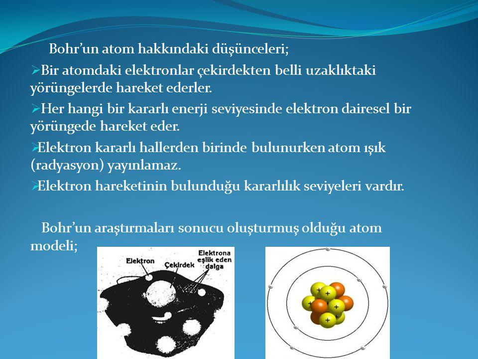 Bohr'un atom hakkındaki düşünceleri;  Bir atomdaki elektronlar çekirdekten belli uzaklıktaki yörüngelerde hareket ederler.  Her hangi bir kararlı en