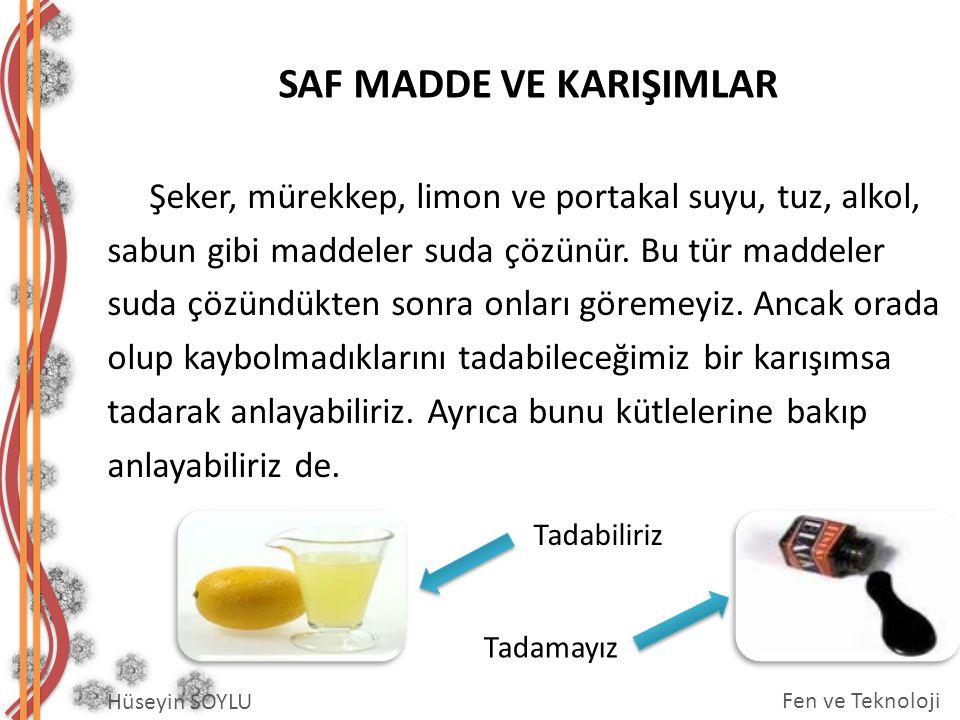 SAF MADDE VE KARIŞIMLAR Hüseyin SOYLU Fen ve Teknoloji Şeker, mürekkep, limon ve portakal suyu, tuz, alkol, sabun gibi maddeler suda çözünür. Bu tür m