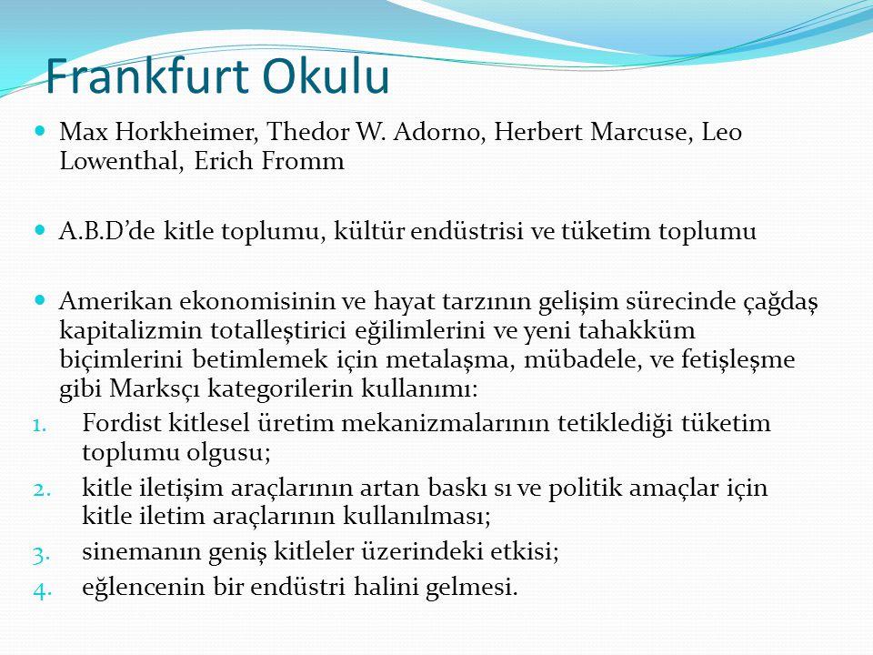 Frankfurt Okulu  Max Horkheimer, Thedor W. Adorno, Herbert Marcuse, Leo Lowenthal, Erich Fromm  A.B.D'de kitle toplumu, kültür endüstrisi ve tüketim