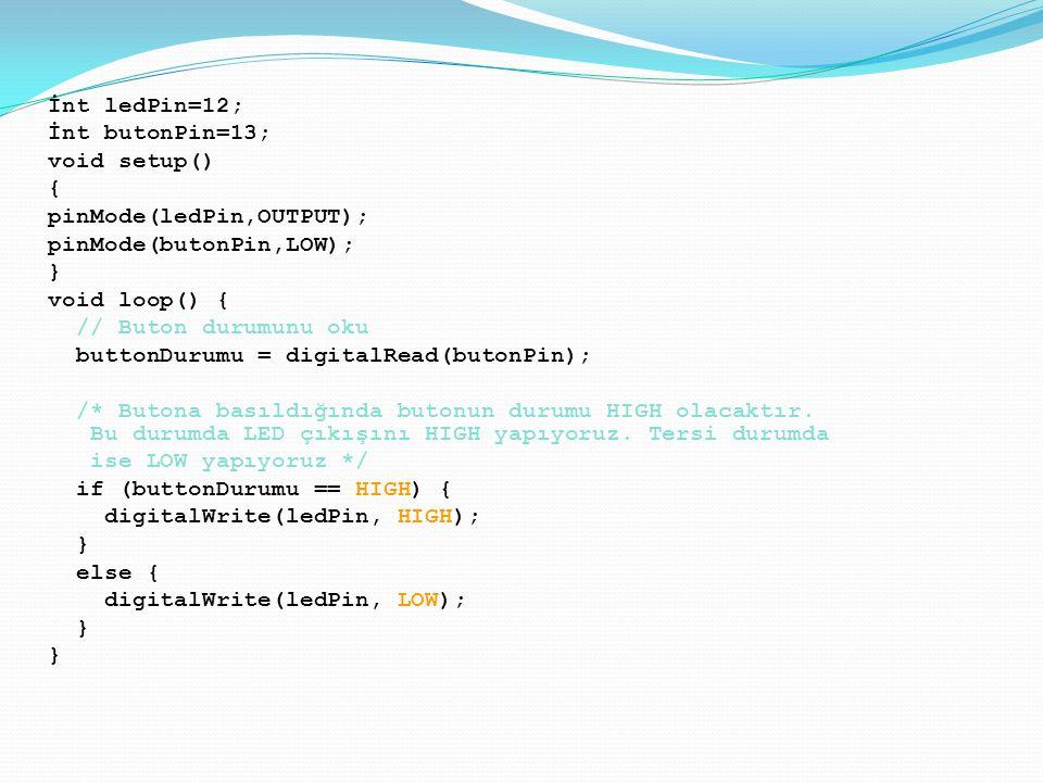 İnt ledPin=12; İnt butonPin=13; void setup() { pinMode(ledPin,OUTPUT); pinMode(butonPin,LOW); } void loop() { // Buton durumunu oku buttonDurumu = digitalRead(butonPin); /* Butona basıldığında butonun durumu HIGH olacaktır.