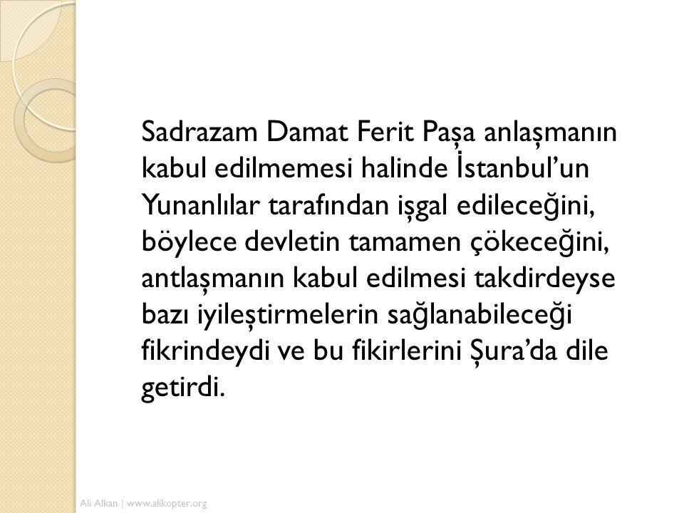 Sadrazam Damat Ferit Paşa anlaşmanın kabul edilmemesi halinde İ stanbul'un Yunanlılar tarafından işgal edilece ğ ini, böylece devletin tamamen çökece