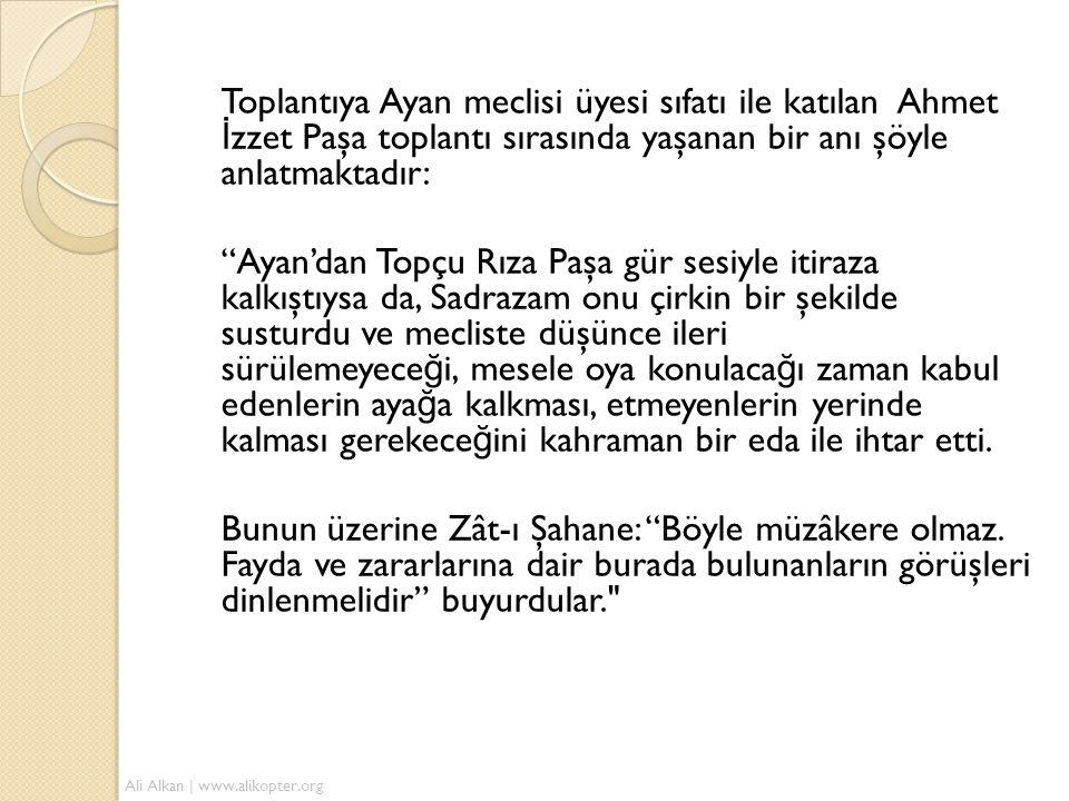 """Toplantıya Ayan meclisi üyesi sıfatı ile katılan Ahmet İ zzet Paşa toplantı sırasında yaşanan bir anı şöyle anlatmaktadır: """"Ayan'dan Topçu Rıza Paşa g"""
