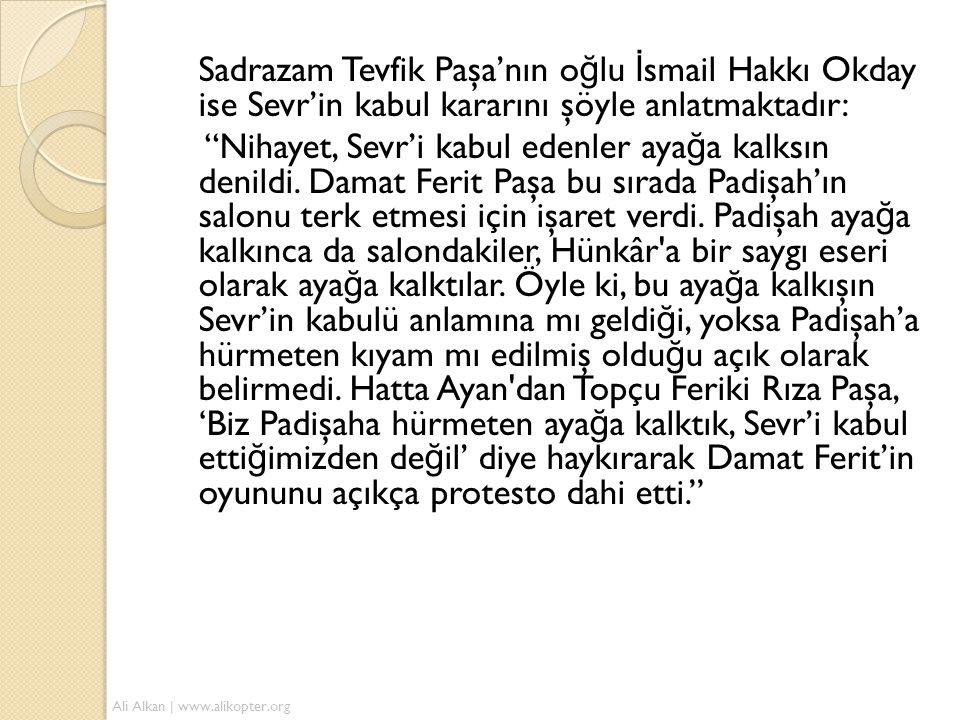 Sadrazam Tevfik Paşa'nın o ğ lu İ smail Hakkı Okday ise Sevr'in kabul kararını şöyle anlatmaktadır: Nihayet, Sevr'i kabul edenler aya ğ a kalksın denildi.
