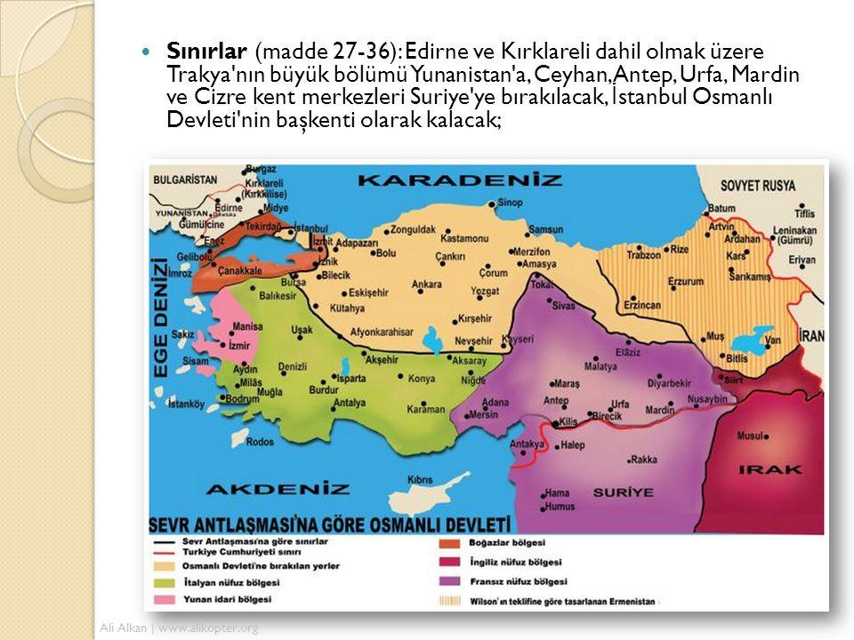  Sınırlar (madde 27-36): Edirne ve Kırklareli dahil olmak üzere Trakya nın büyük bölümü Yunanistan a, Ceyhan, Antep, Urfa, Mardin ve Cizre kent merkezleri Suriye ye bırakılacak, İ stanbul Osmanlı Devleti nin başkenti olarak kalacak; Ali Alkan | www.alikopter.org