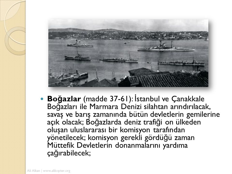  Bo ğ azlar (madde 37-61): İ stanbul ve Çanakkale Bo ğ azları ile Marmara Denizi silahtan arındırılacak, savaş ve barış zamanında bütün devletlerin g