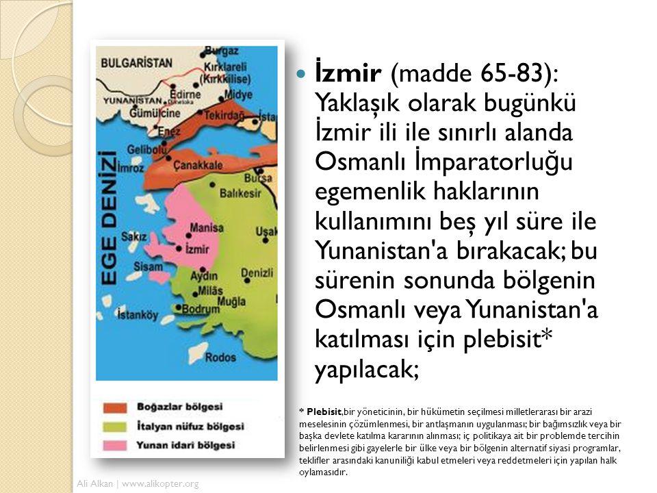  İ zmir (madde 65-83): Yaklaşık olarak bugünkü İ zmir ili ile sınırlı alanda Osmanlı İ mparatorlu ğ u egemenlik haklarının kullanımını beş yıl süre ile Yunanistan a bırakacak; bu sürenin sonunda bölgenin Osmanlı veya Yunanistan a katılması için plebisit* yapılacak; * Plebisit,bir yöneticinin, bir hükümetin seçilmesi milletlerarası bir arazi meselesinin çözümlenmesi, bir antlaşmanın uygulanması; bir ba ğ ımsızlık veya bir başka devlete katılma kararının alınması; iç politikaya ait bir problemde tercihin belirlenmesi gibi gayelerle bir ülke veya bir bölgenin alternatif siyasi programlar, teklifler arasındaki kanunili ğ i kabul etmeleri veya reddetmeleri için yapılan halk oylamasıdır.