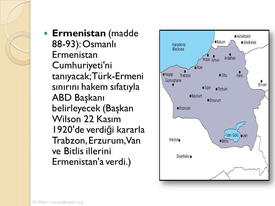  Ermenistan (madde 88-93): Osmanlı Ermenistan Cumhuriyeti'ni tanıyacak; Türk-Ermeni sınırını hakem sıfatıyla ABD Başkanı belirleyecek (Başkan Wilson