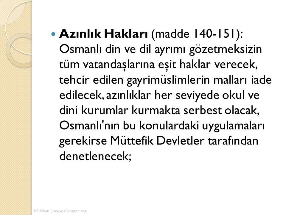  Azınlık Hakları (madde 140-151): Osmanlı din ve dil ayrımı gözetmeksizin tüm vatandaşlarına eşit haklar verecek, tehcir edilen gayrimüslimlerin malları iade edilecek, azınlıklar her seviyede okul ve dini kurumlar kurmakta serbest olacak, Osmanlı nın bu konulardaki uygulamaları gerekirse Müttefik Devletler tarafından denetlenecek; Ali Alkan | www.alikopter.org