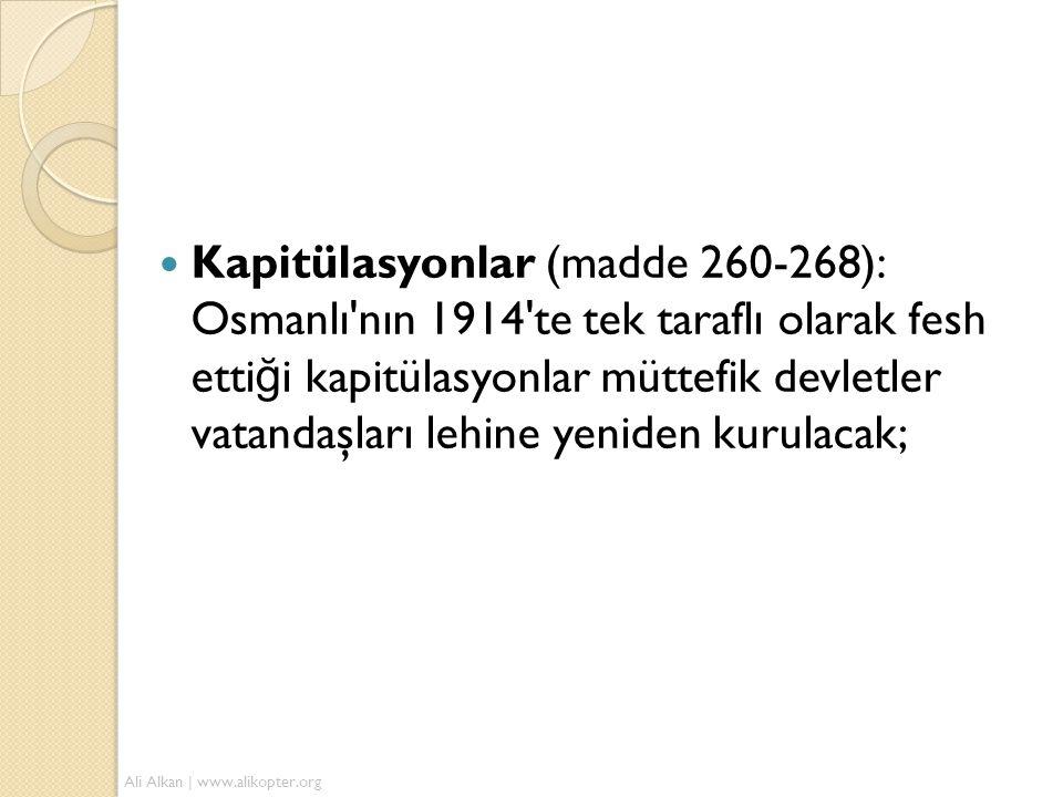  Kapitülasyonlar (madde 260-268): Osmanlı'nın 1914'te tek taraflı olarak fesh etti ğ i kapitülasyonlar müttefik devletler vatandaşları lehine yeniden