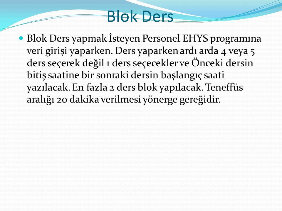 Blok Ders  Blok Ders yapmak İsteyen Personel EHYS programına veri girişi yaparken. Ders yaparken ardı arda 4 veya 5 ders seçerek değil 1 ders seçecek