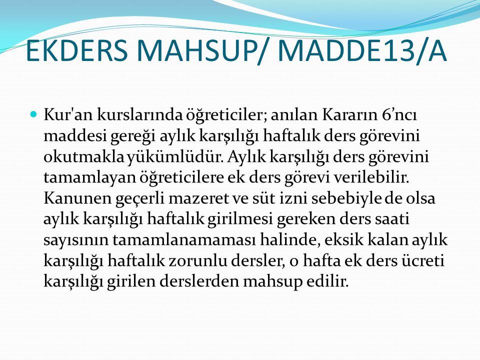 EKDERS MAHSUP/ MADDE13/A  Kur'an kurslarında öğreticiler; anılan Kararın 6'ncı maddesi gereği aylık karşılığı haftalık ders görevini okutmakla yüküml