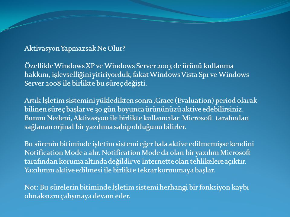 Aktivasyon Yapmazsak Ne Olur? Özellikle Windows XP ve Windows Server 2003 de ürünü kullanma hakkını, işlevselliğini yitiriyorduk, fakat Windows Vista