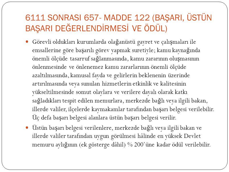 6111 SONRASI 657- MADDE 122 (BAŞARI, ÜSTÜN BAŞARI DEĞERLENDİRMESİ VE ÖDÜL)  Görevli oldukları kurumlarda ola ğ anüstü gayret ve çalı ş maları ile ems