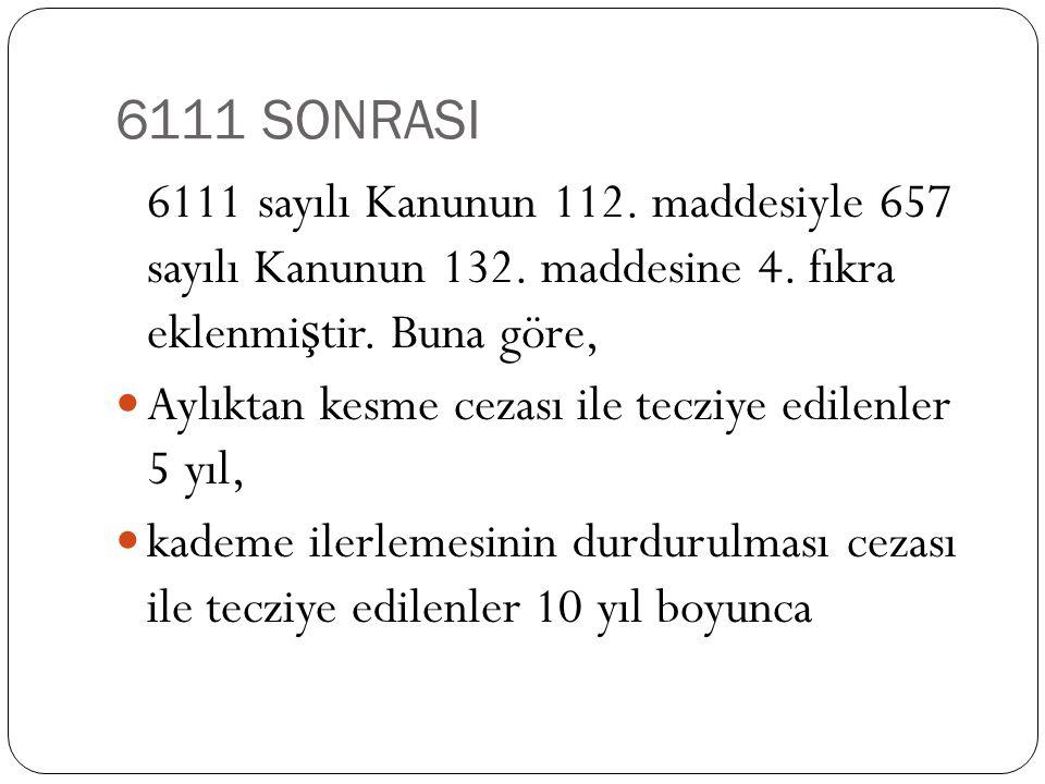 6111 SONRASI 6111 sayılı Kanunun 112. maddesiyle 657 sayılı Kanunun 132. maddesine 4. fıkra eklenmi ş tir. Buna göre,  Aylıktan kesme cezası ile tecz