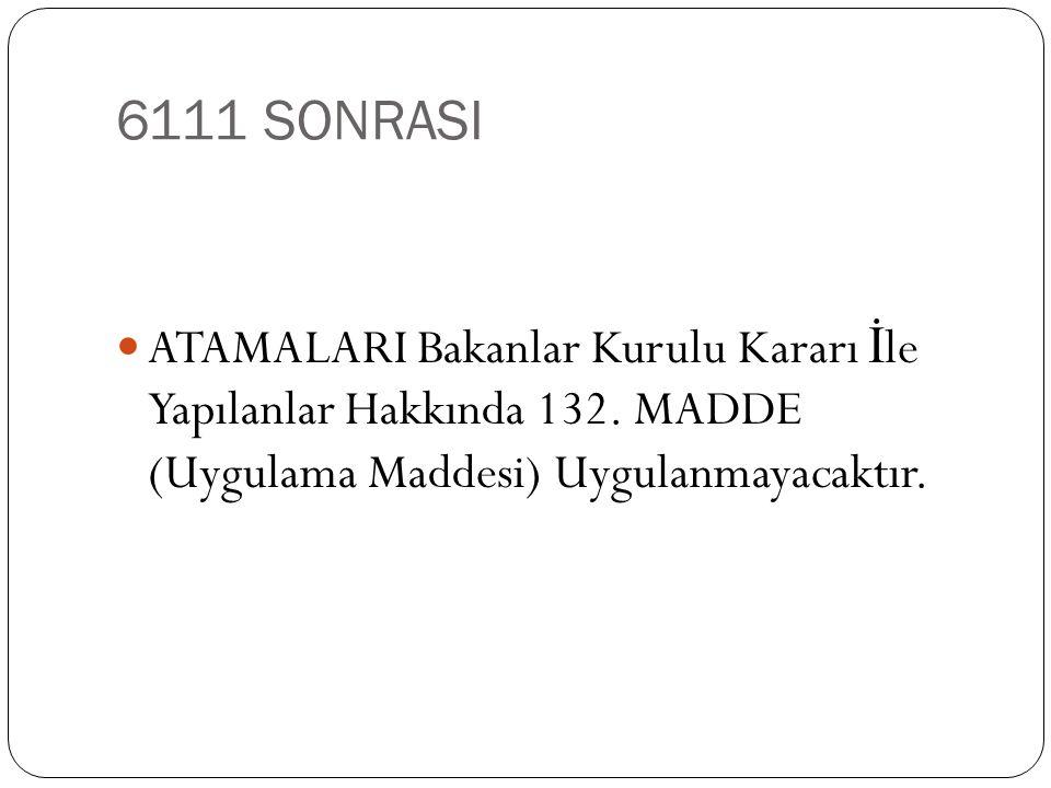 6111 SONRASI  ATAMALARI Bakanlar Kurulu Kararı İ le Yapılanlar Hakkında 132. MADDE (Uygulama Maddesi) Uygulanmayacaktır.