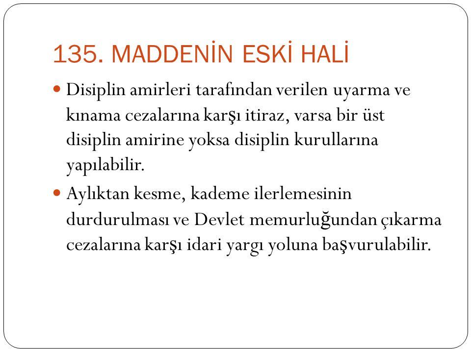 135. MADDENİN ESKİ HALİ  Disiplin amirleri tarafından verilen uyarma ve kınama cezalarına kar ş ı itiraz, varsa bir üst disiplin amirine yoksa disipl