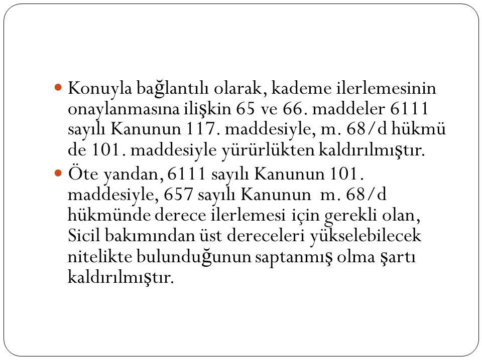  Konuyla ba ğ lantılı olarak, kademe ilerlemesinin onaylanmasına ili ş kin 65 ve 66. maddeler 6111 sayılı Kanunun 117. maddesiyle, m. 68/d hükmü de 1