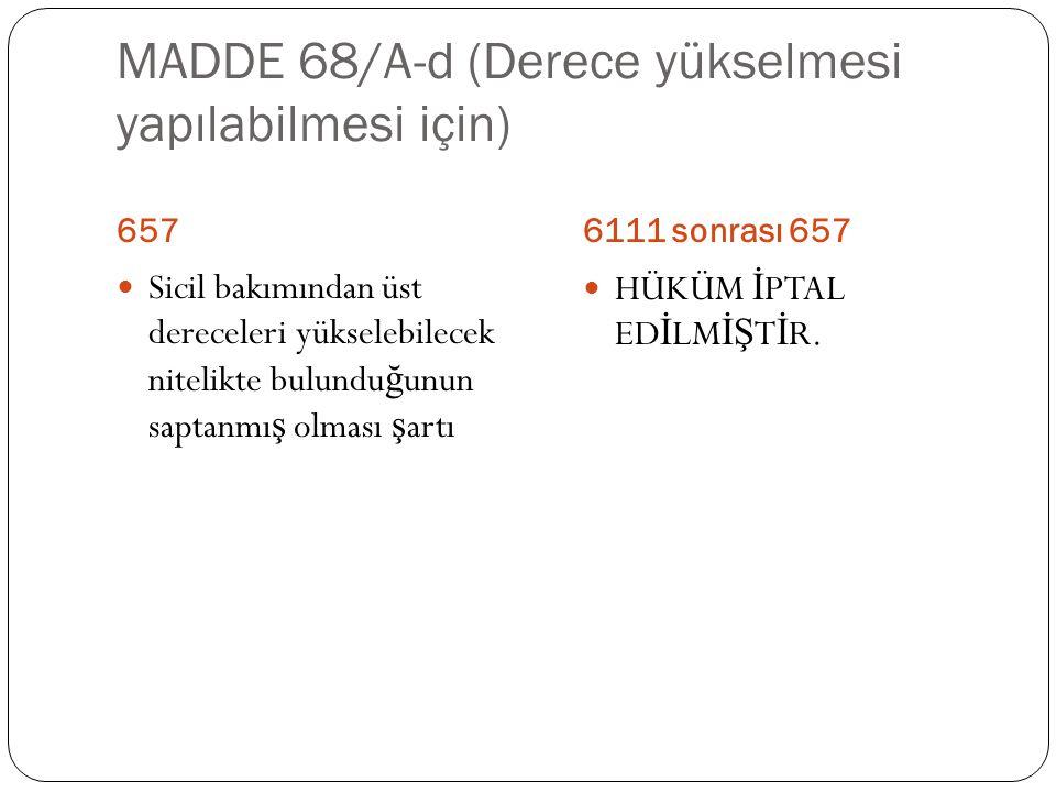 MADDE 68/A-d (Derece yükselmesi yapılabilmesi için) 6576111 sonrası 657  Sicil bakımından üst dereceleri yükselebilecek nitelikte bulundu ğ unun sapt
