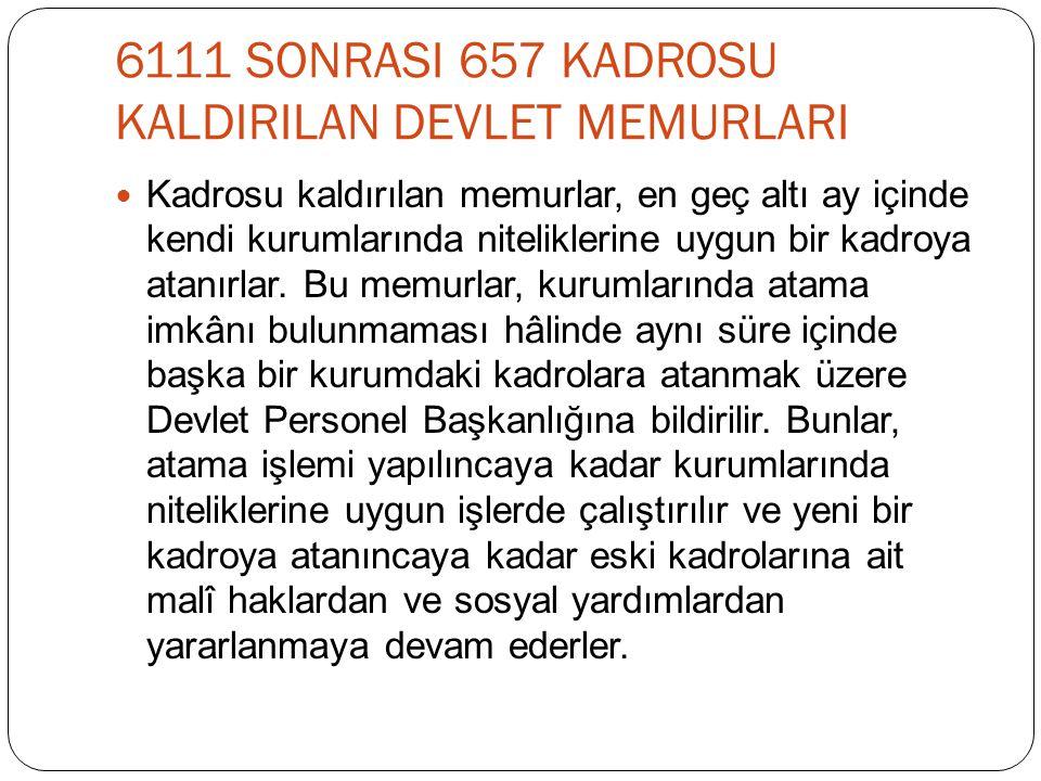 6111 SONRASI 657 KADROSU KALDIRILAN DEVLET MEMURLARI  Kadrosu kaldırılan memurlar, en geç altı ay içinde kendi kurumlarında niteliklerine uygun bir k