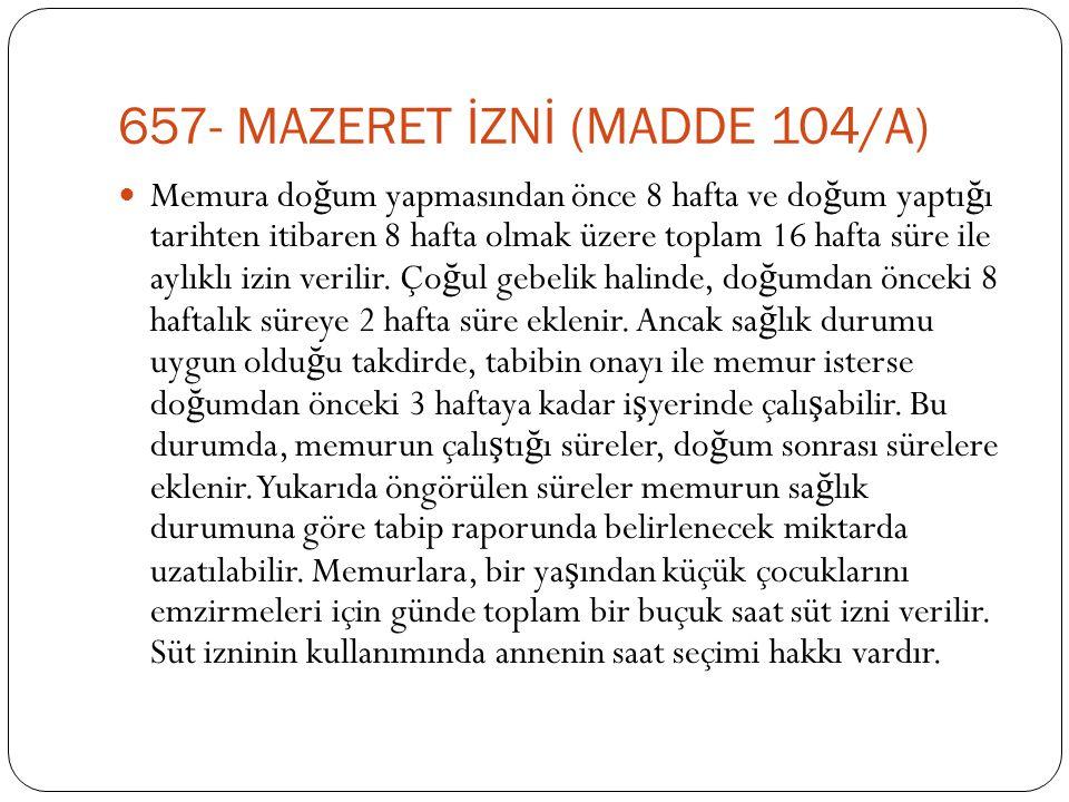 657- MAZERET İZNİ (MADDE 104/A)  Memura do ğ um yapmasından önce 8 hafta ve do ğ um yaptı ğ ı tarihten itibaren 8 hafta olmak üzere toplam 16 hafta s