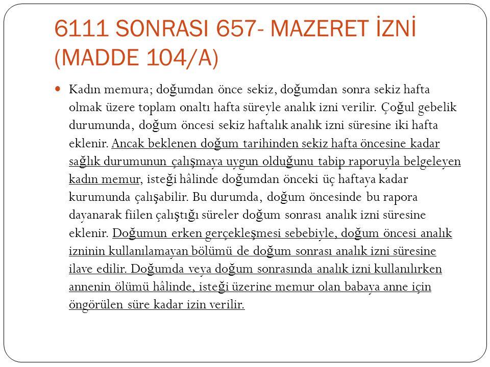 6111 SONRASI 657- MAZERET İZNİ (MADDE 104/A)  Kadın memura; do ğ umdan önce sekiz, do ğ umdan sonra sekiz hafta olmak üzere toplam onaltı hafta sürey