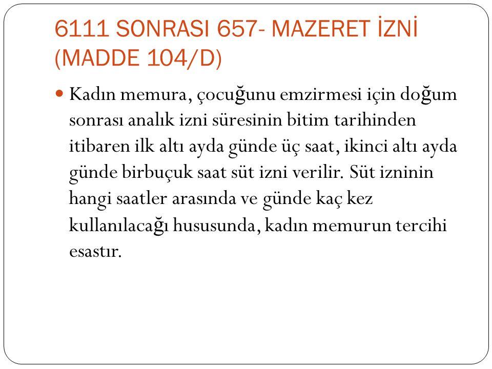 6111 SONRASI 657- MAZERET İZNİ (MADDE 104/D)  Kadın memura, çocu ğ unu emzirmesi için do ğ um sonrası analık izni süresinin bitim tarihinden itibaren