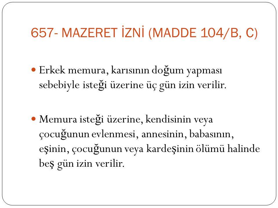 657- MAZERET İZNİ (MADDE 104/B, C)  Erkek memura, karısının do ğ um yapması sebebiyle iste ğ i üzerine üç gün izin verilir.  Memura iste ğ i üzerine