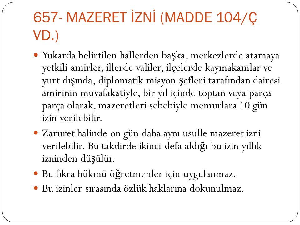 657- MAZERET İZNİ (MADDE 104/Ç VD.)  Yukarda belirtilen hallerden ba ş ka, merkezlerde atamaya yetkili amirler, illerde valiler, ilçelerde kaymakamla