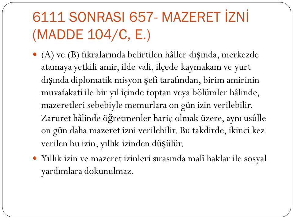 6111 SONRASI 657- MAZERET İZNİ (MADDE 104/C, E.)  (A) ve (B) fıkralarında belirtilen hâller dı ş ında, merkezde atamaya yetkili amir, ilde vali, ilçe