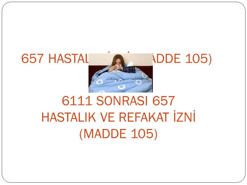 657 HASTALIK İZNİ (MADDE 105) 6111 SONRASI 657 HASTALIK VE REFAKAT İZNİ (MADDE 105)
