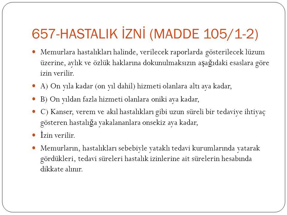 657-HASTALIK İZNİ (MADDE 105/1-2)  Memurlara hastalıkları halinde, verilecek raporlarda gösterilecek lüzum üzerine, aylık ve özlük haklarına dokunulm