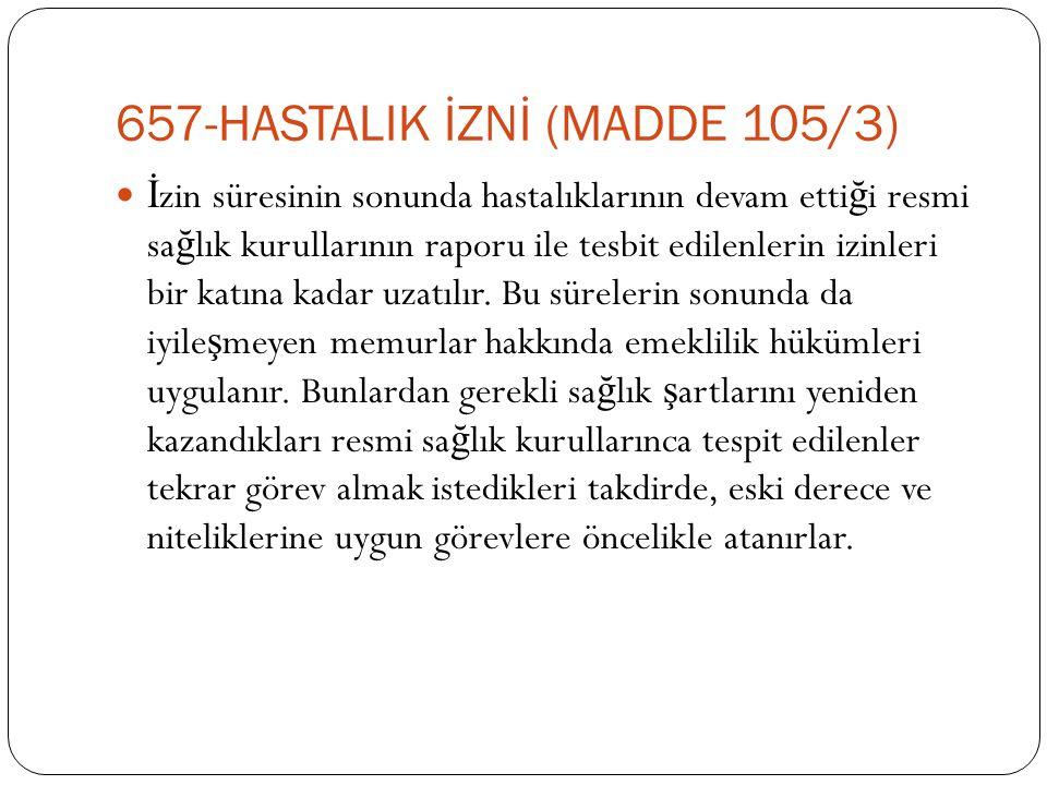 657-HASTALIK İZNİ (MADDE 105/3)  İ zin süresinin sonunda hastalıklarının devam etti ğ i resmi sa ğ lık kurullarının raporu ile tesbit edilenlerin izi