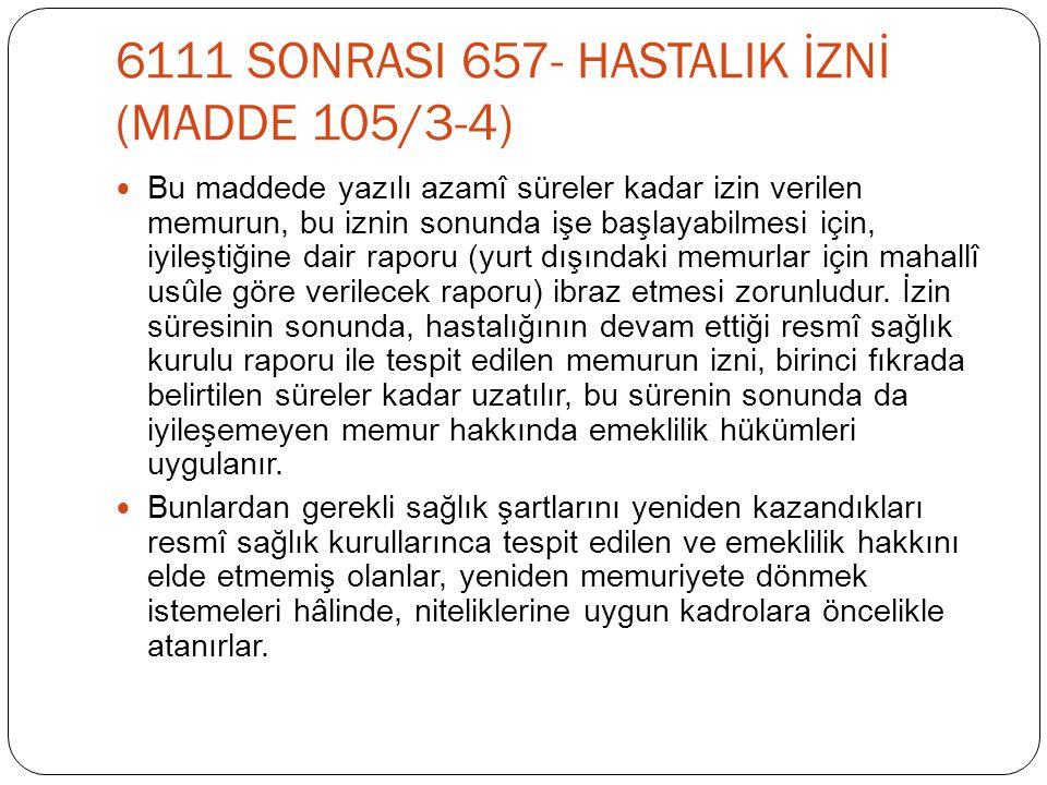 6111 SONRASI 657- HASTALIK İZNİ (MADDE 105/3-4)  Bu maddede yazılı azamî süreler kadar izin verilen memurun, bu iznin sonunda işe başlayabilmesi için