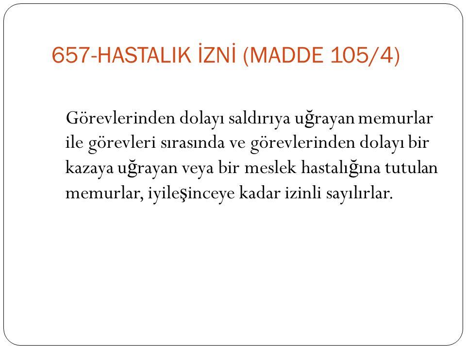 657-HASTALIK İZNİ (MADDE 105/4) Görevlerinden dolayı saldırıya u ğ rayan memurlar ile görevleri sırasında ve görevlerinden dolayı bir kazaya u ğ rayan