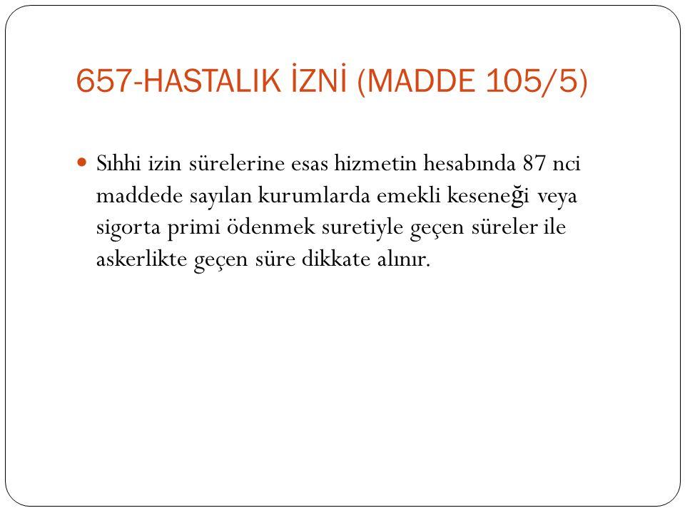 657-HASTALIK İZNİ (MADDE 105/5)  Sıhhi izin sürelerine esas hizmetin hesabında 87 nci maddede sayılan kurumlarda emekli kesene ğ i veya sigorta primi