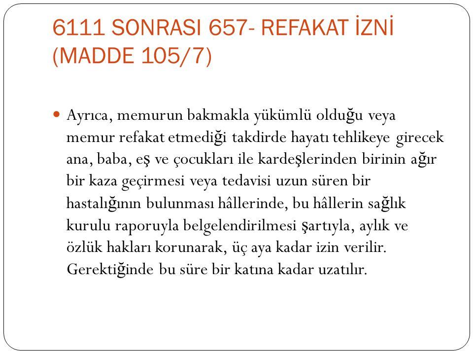 6111 SONRASI 657- REFAKAT İZNİ (MADDE 105/7)  Ayrıca, memurun bakmakla yükümlü oldu ğ u veya memur refakat etmedi ğ i takdirde hayatı tehlikeye girec