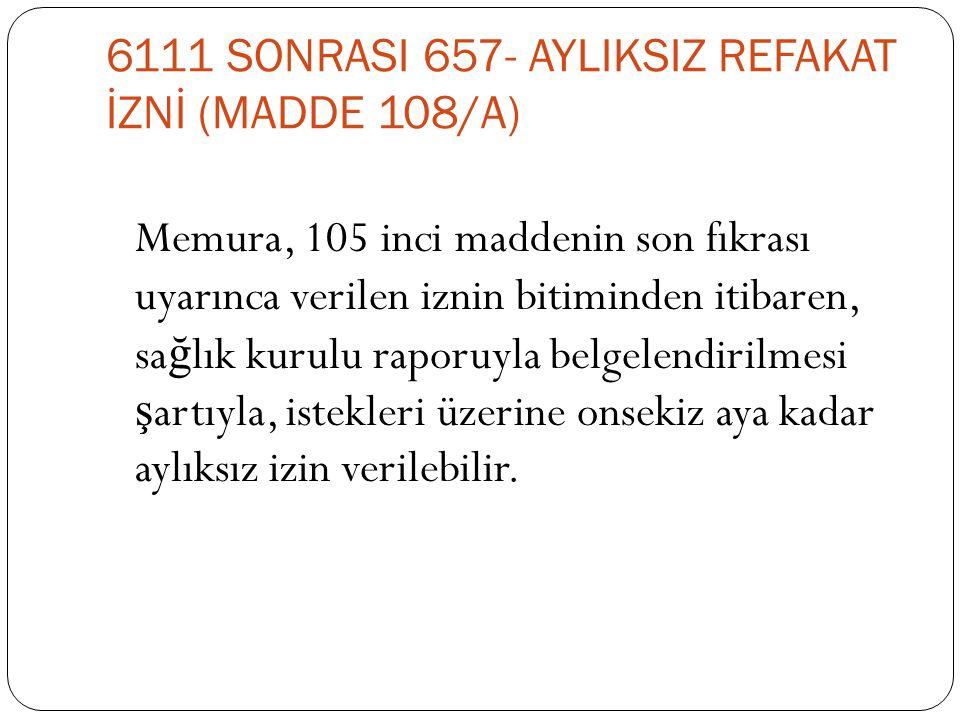 6111 SONRASI 657- AYLIKSIZ REFAKAT İZNİ (MADDE 108/A) Memura, 105 inci maddenin son fıkrası uyarınca verilen iznin bitiminden itibaren, sa ğ lık kurul
