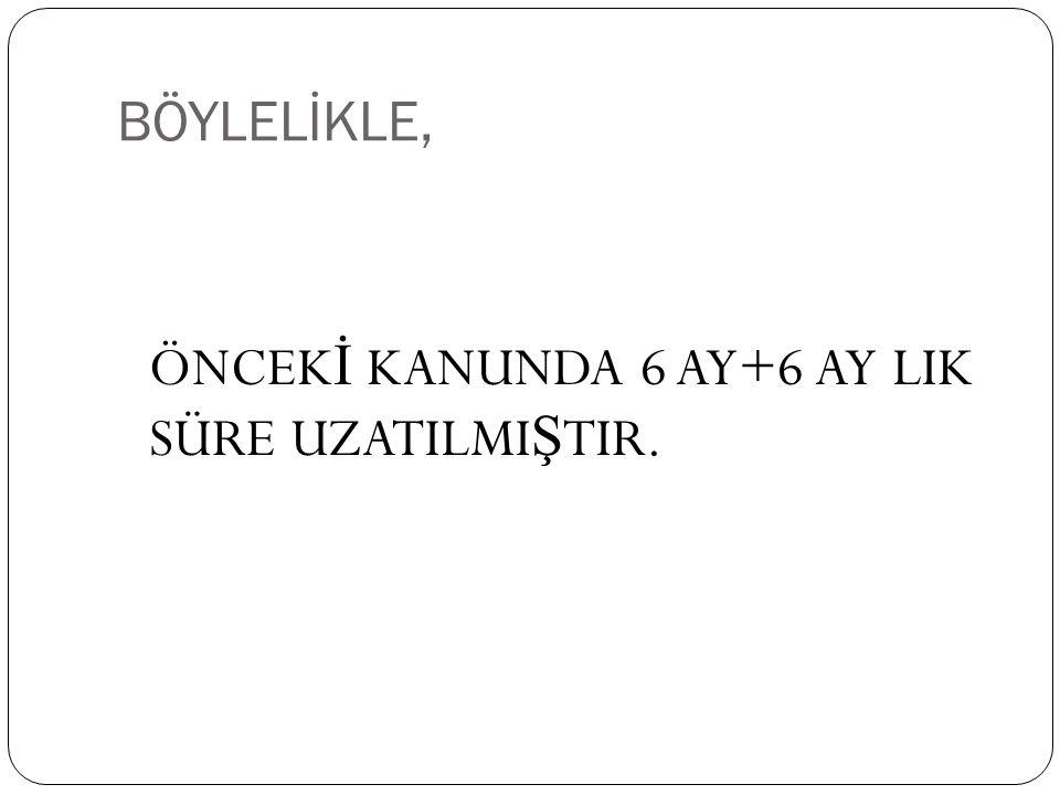 BÖYLELİKLE, ÖNCEK İ KANUNDA 6 AY+6 AY LIK SÜRE UZATILMI Ş TIR.