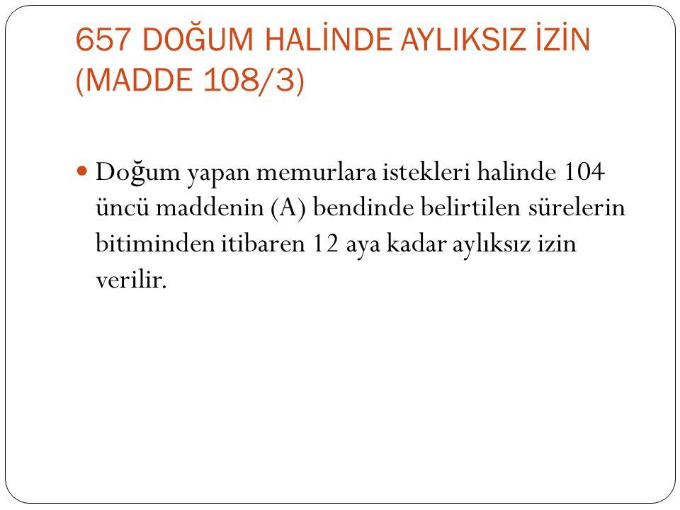 657 DOĞUM HALİNDE AYLIKSIZ İZİN (MADDE 108/3)  Do ğ um yapan memurlara istekleri halinde 104 üncü maddenin (A) bendinde belirtilen sürelerin bitimind