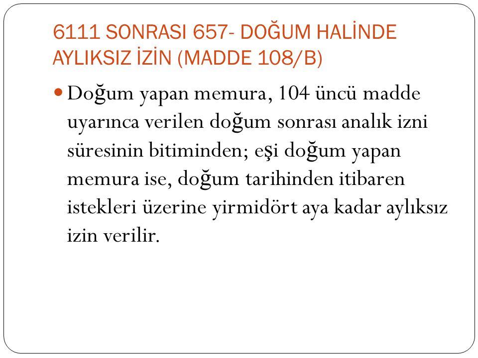 6111 SONRASI 657- DOĞUM HALİNDE AYLIKSIZ İZİN (MADDE 108/B)  Do ğ um yapan memura, 104 üncü madde uyarınca verilen do ğ um sonrası analık izni süresi